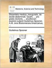 Dissertatio Medica, Inauguralis, de Ascite Abdominali. Quam, ... Pro Gradu Doctoris, ... Eruditorum Examini Subjicit Gulielmus Spooner, A.M. Civis Bos