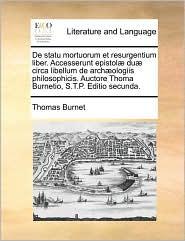 de Statu Mortuorum Et Resurgentium Liber. Accesserunt Epistolæ Duæ Circa Libellum de Archæologiis Philosophicis. Auctore Thoma Burnetio, S.T.P. Editio Secunda.