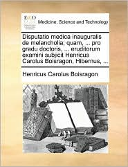 Disputatio Medica Inauguralis de Melancholia; Quam, ... Pro Gradu Doctoris, ... Eruditorum Examini Subjicit Henricus Carolus Boisragon, Hibernus, ...