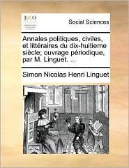 Annales politiques, civiles, et littéraires du dix-huitieme siècle; ouvrage périodique, par M. Linguet. ... (French Edition)