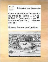 Cours d' tude pour l'instruction du prince de Parme, . S.A.R. l'infant D. Ferdinand, . par M. l'abb de Condillac, . Volume 8 of 16 - Etienne Bonnot de Condillac