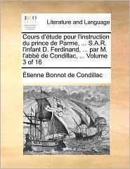 Cours D'Tude Pour L'Instruction Du Prince de Parme, . S.A.R. L'Infant D. Ferdinand, . Par M. L'Abb de Condillac, . Volume 3 of 16 - Etienne Bonnot De Condillac