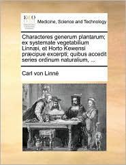 Characteres Generum Plantarum; Ex Systemate Vegetabilium Linn]i, Et Horto Kewensi PR]Cipue Excerpti; Quibus Accedit Series Ordinum Naturalium, . - Carl Von Linn