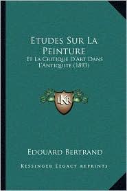Etudes Sur La Peinture: Et La Critique D'Art Dans L'Antiquite (1893) - Edouard Bertrand