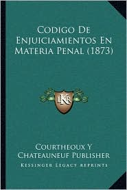 Codigo De Enjuiciamientos En Materia Penal (1873) - Courtheoux Y Courtheoux Y Chateauneuf Publisher