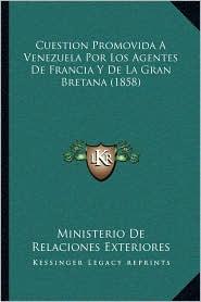 Cuestion Promovida A Venezuela Por Los Agentes De Francia Y De La Gran Bretana (1858) - Ministerio De Ministerio De Relaciones Exteriores