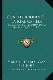 Constituciones de La Real Capilla: Dadas Por S. M. La Reina Dona Isabel II, Q. D. G. (1849)
