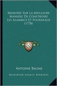 Memoire Sur La Meilleure Maniere De Construire Les Alambics Et Fourneaux (1778) - Antoine Baume
