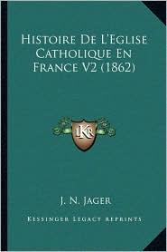 Histoire De L'Eglise Catholique En France V2 (1862) - J.N. Jager