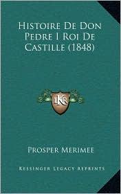 Histoire De Don Pedre I Roi De Castille (1848) - Prosper Merimee