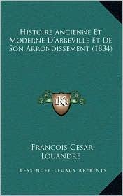 Histoire Ancienne Et Moderne D'Abbeville Et De Son Arrondissement (1834) - Francois Cesar Louandre
