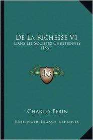 De La Richesse V1: Dans Les Societes Chretiennes (1861) - Charles Perin