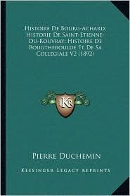 Histoire De Bourg-Achard; Historie De Saint-Etienne-Du-Rouvray; Histoire De Bougtheroulde Et De Sa Collegiale V2 (1892) - Pierre Duchemin