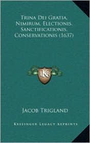 Trina Dei Gratia, Nimirum, Electionis, Sanctificationis, Contrina Dei Gratia, Nimirum, Electionis, Sanctificationis, Conservationis (1637) Servationis - Jacob Trigland