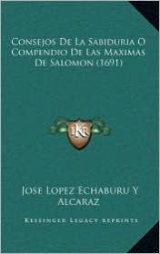 Consejos de La Sabiduria O Compendio de Las Maximas de Salomconsejos de La Sabiduria O Compendio de Las Maximas de Salomon (1691) on (1691) - Jose Lopez Echaburu y. Alcaraz