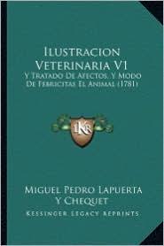 Ilustracion Veterinaria V1: Y Tratado de Afectos, y Modo de Febricitas El Animal (1781) - Miguel Pedro Lapuerta y. Chequet