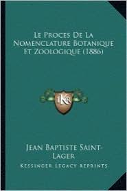 Le Proces de La Nomenclature Botanique Et Zoologique (1886) - Jean Baptiste Saint-Lager