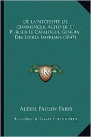 de La Necessite de Commencer, Achever Et Publier Le Catalogue General Des Livres Imprimes (1847) - Alexis Paulin Paris