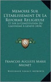 Memoire Sur L'Etablissement de La Reforme Religieuse: Et Sur La Constitution Du Calvinisme a Geneve (1834) - Francois Auguste Marie Alexis Mignet