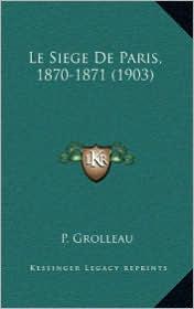 Le Siege de Paris, 1870-1871 (1903) - P. Grolleau