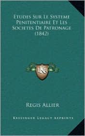 Etudes Sur Le Systeme Penitentiaire Et Les Societes de Patronage (1842) - Regis Allier