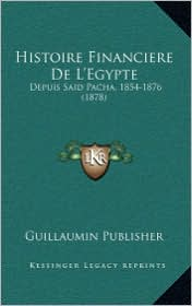 Histoire Financiere de L'Egypte: Depuis Said Pacha, 1854-1876 (1878) - Guillaumin Publisher