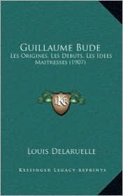 Guillaume Bude: Les Origines, Les Debuts, Les Idees Maitresses (1907) - Louis Delaruelle