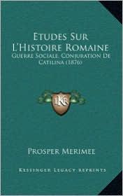 Etudes Sur L'Histoire Romaine: Guerre Sociale, Conjuration de Catilina (1876) - Prosper Merimee