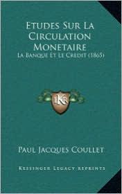 Etudes Sur La Circulation Monetaire: La Banque Et Le Credit (1865) - Paul Jacques Coullet