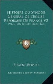 Histoire Du Synode General de L'Eglise Reformee de France V2: Paris Juin-Juillet 1872 (1872) - Eugene Arthur Francois Bersier