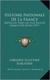 Histoire Nationale de La France: Depuis Les Temps Les Plus Recules Jusqu'a Nos Jours (1877) - Librairie Illustree Publisher