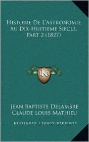 Histoire De L'Astronomie Au Dix-Huitieme Siecle, Part 2 (1827) - Jean Baptiste Delambre, Claude Louis Mathieu