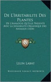 De L'Irritabilite Des Plantes: De L'Analogie Qu'Elle Presente Avec La Sensibilite Organique Des Animaux (1834) - Leon Labat