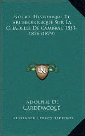 Notice Historique Et Archeologique Sur La Citadelle De Cambrai, 1553-1876 (1879) - Adolphe De Cardevacque
