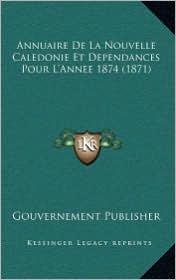 Annuaire De La Nouvelle Caledonie Et Dependances Pour L'Annee 1874 (1871) - Gouvernement Gouvernement Publisher
