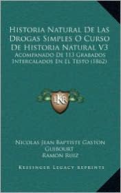 Historia Natural De Las Drogas Simples O Curso De Historia Natural V3: Acompanado De 113 Grabados Intercalados En El Testo (1862) - Nicolas Jean Baptiste Gaston Guibourt, Ramon Ruiz (Translator)