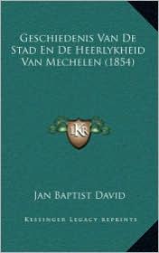 Geschiedenis Van de Stad En de Heerlykheid Van Mechelen (1854)