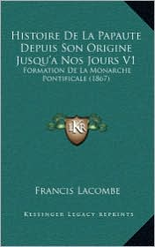 Histoire De La Papaute Depuis Son Origine Jusqu'a Nos Jours V1: Formation De La Monarche Pontificale (1867) - Francis Lacombe