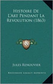 Histoire De L'Art Pendant La Revolution (1863) - Jules Renouvier