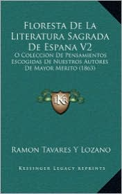 Floresta De La Literatura Sagrada De Espana V2: O Coleccion De Pensamientos Escogidas De Nuestros Autores De Mayor Merito (1863) - Ramon Tavares Y Lozano