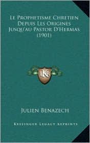 Le Prophetisme Chretien Depuis Les Origines Jusqu'au Pastor D'Hermas (1901) - Julien Benazech