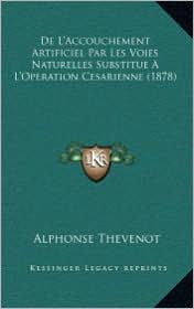 De L'Accouchement Artificiel Par Les Voies Naturelles Substitue A L'Operation Cesarienne (1878)