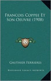 Francois Coppee Et Son Oeuvre (1908) - Gauthier Ferrieres