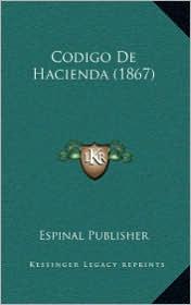 Codigo De Hacienda (1867) - Espinal Espinal Publisher