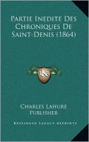 Partie Inedite Des Chroniques De Saint-Denis (1864) - Charles Lahure Charles Lahure Publisher