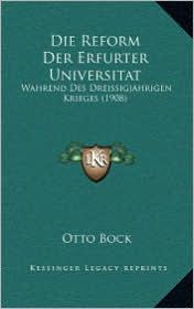 Die Reform Der Erfurter Universitat: Wahrend Des Dreissigjahrigen Krieges (1908) - Otto Bock