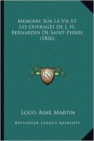 Memoire Sur La Vie Et Les Ouvrages de J.H. Bernardin de Saint-Pierre (1826) - Louis Aime Martin