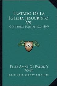 Tratado de La Iglesia Jesucristo V9: O Historia Eclesiastica (1807) - Felix Amat De Palou y. Pont