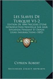 Les Slaves de Turquie V1-2: Edition de 1844 Precedee D'Une Introduction Nouvelle Sur Leur Situation Pendant Et Depuis Leurs Insurrections (1852)