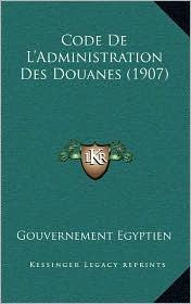 Code De L'Administration Des Douanes (1907) - Gouvernement Gouvernement Egyptien